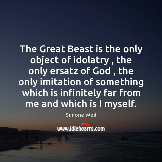 Image, The Great Beast is the only object of idolatry , the only ersatz