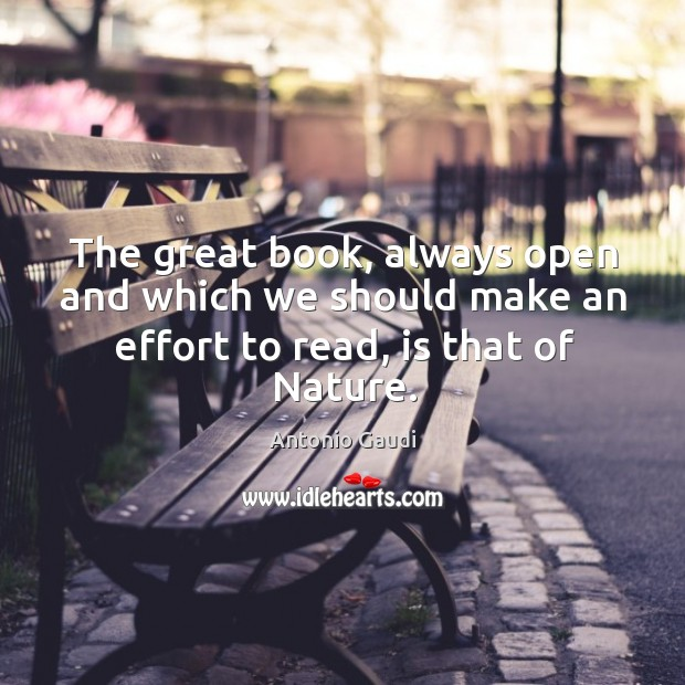 The great book, always open and which we should make an effort to read, is that of Nature. Antonio Gaudi Picture Quote