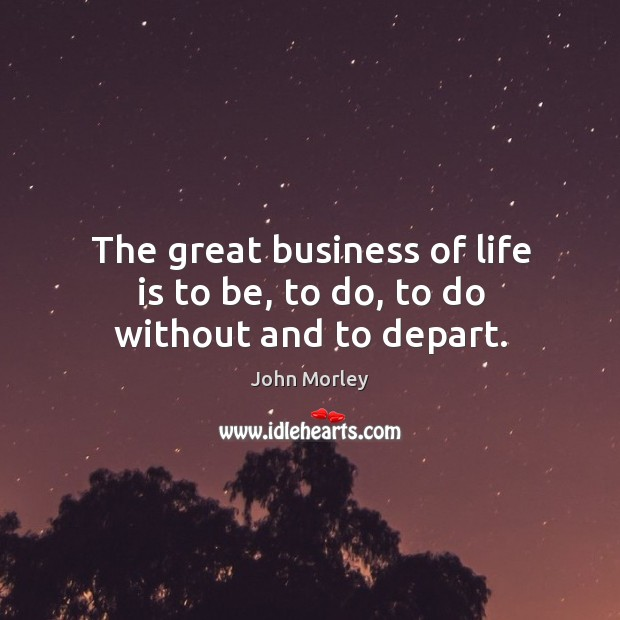 The great business of life is to be, to do, to do without and to depart. Image