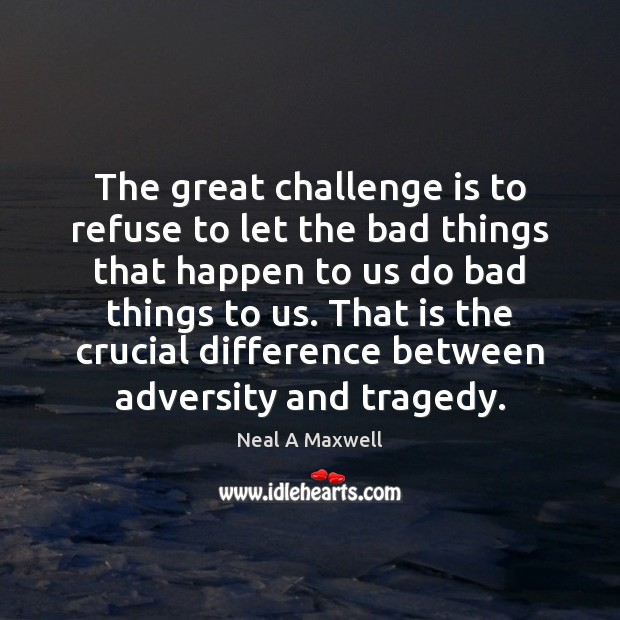 The great challenge is to refuse to let the bad things that Image