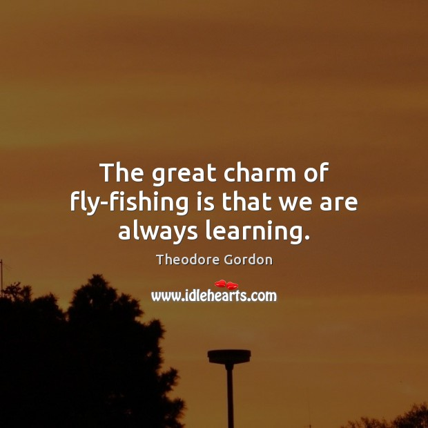 The great charm of fly-fishing is that we are always learning. Theodore Gordon Picture Quote