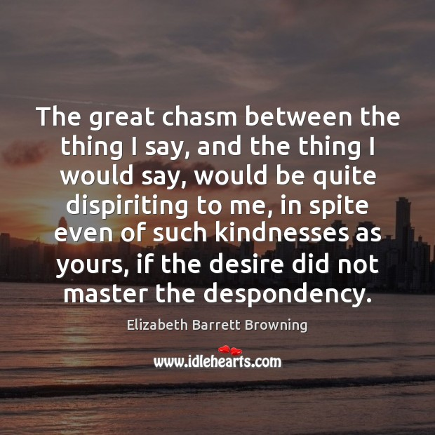 The great chasm between the thing I say, and the thing I Elizabeth Barrett Browning Picture Quote