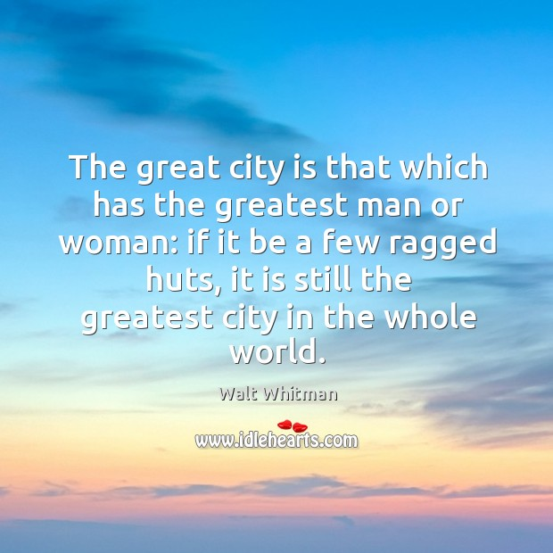 Image, The great city is that which has the greatest man or woman: if it be a few ragged huts