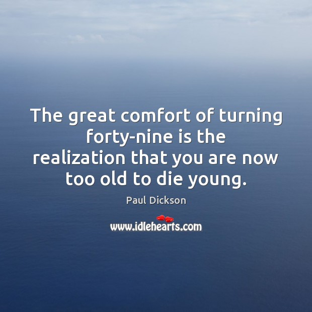 Image, The great comfort of turning forty-nine is the realization that you are