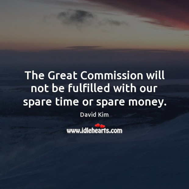 The Great Commission will not be fulfilled with our spare time or spare money. Image