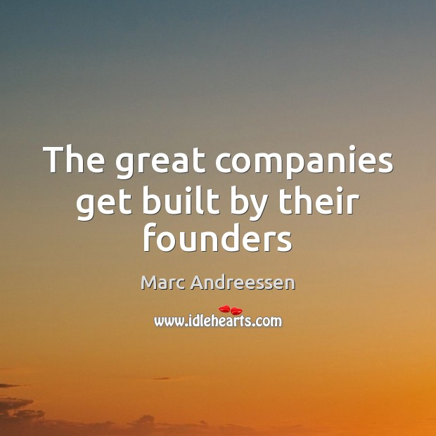 The great companies get built by their founders Marc Andreessen Picture Quote