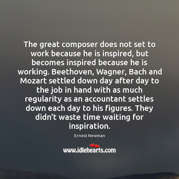 The great composer does not set to work because he is inspired, Image