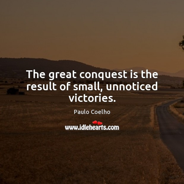 Image, The great conquest is the result of small, unnoticed victories.