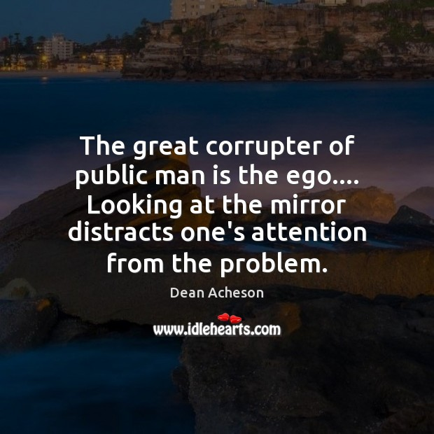 Image, The great corrupter of public man is the ego…. Looking at the