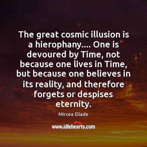 The great cosmic illusion is a hierophany…. One is devoured by Time, Mircea Eliade Picture Quote