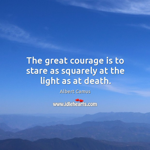Image, The great courage is to stare as squarely at the light as at death.