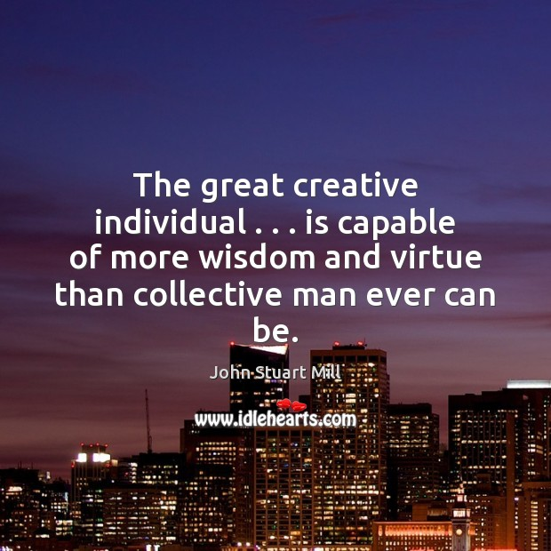 Image, The great creative individual . . . is capable of more wisdom and virtue than