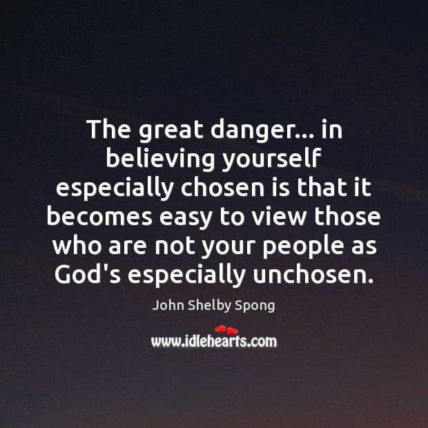 The great danger… in believing yourself especially chosen is that it becomes John Shelby Spong Picture Quote