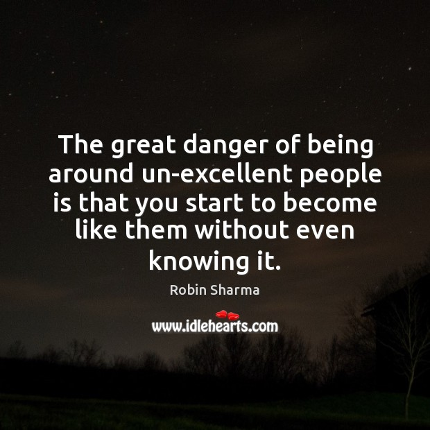 Image, The great danger of being around un-excellent people is that you start