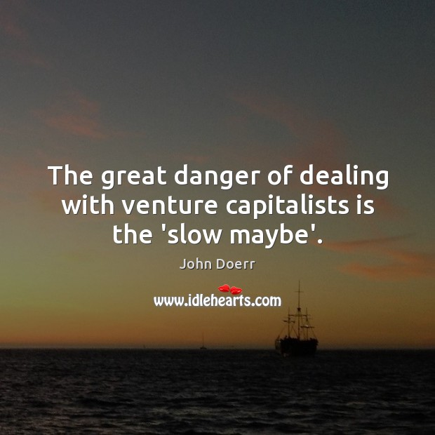 The great danger of dealing with venture capitalists is the 'slow maybe'. Image