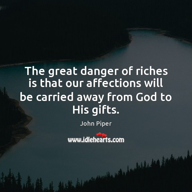 The great danger of riches is that our affections will be carried John Piper Picture Quote