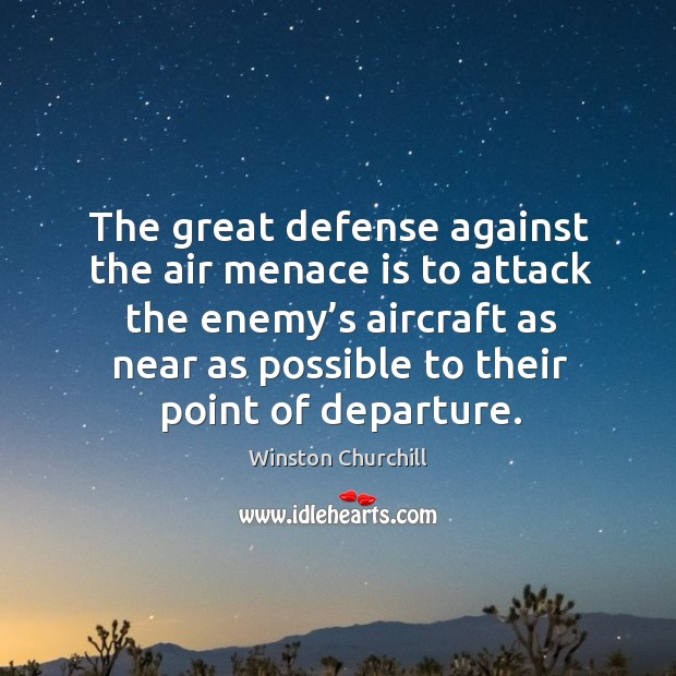 Image, The great defense against the air menace is to attack the enemy's aircraft as near as possible to their point of departure.