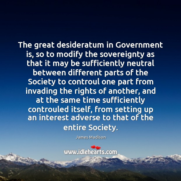 The great desideratum in Government is, so to modify the sovereignty as Image