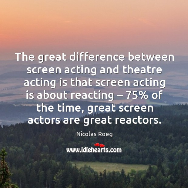 The great difference between screen acting and theatre acting is that screen acting Image