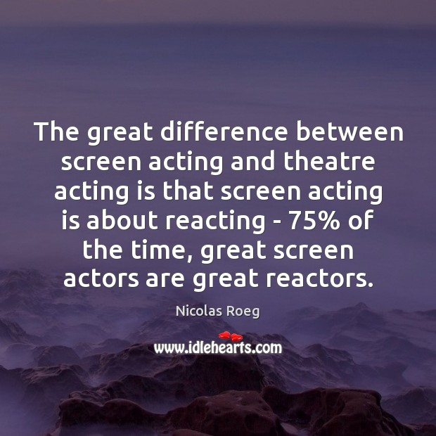The great difference between screen acting and theatre acting is that screen Acting Quotes Image