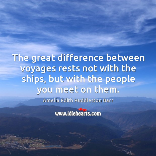 The great difference between voyages rests not with the ships, but with the people you meet on them. Amelia Edith Huddleston Barr Picture Quote