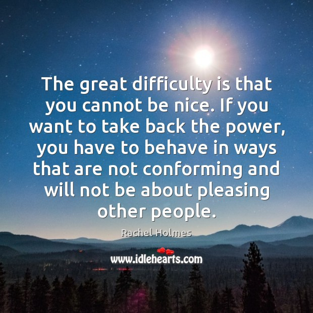 The great difficulty is that you cannot be nice. If you want Image