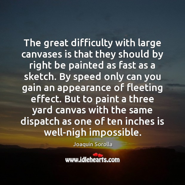 The great difficulty with large canvases is that they should by right Joaquin Sorolla Picture Quote