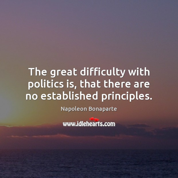 The great difficulty with politics is, that there are no established principles. Napoleon Bonaparte Picture Quote