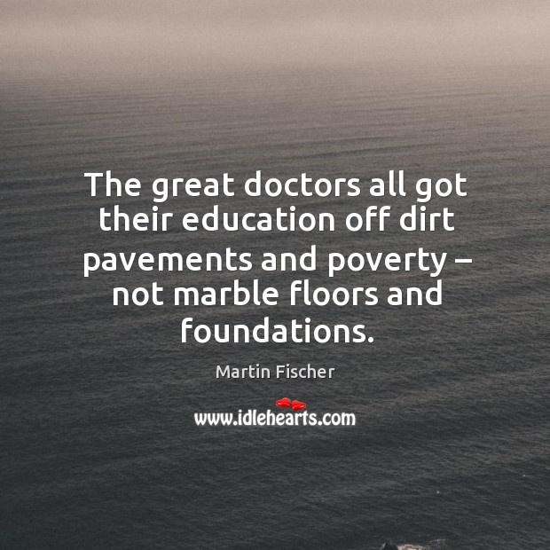 The great doctors all got their education off dirt pavements and poverty – not marble floors and foundations. Image