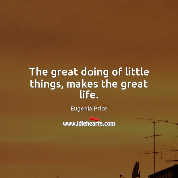 The great doing of little things, makes the great life. Image