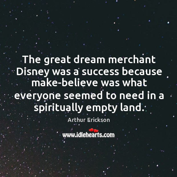 Image, The great dream merchant disney was a success because make-believe was what everyone seemed to need in a spiritually empty land.