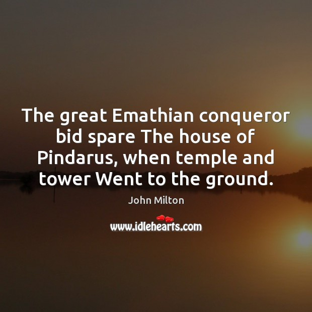 The great Emathian conqueror bid spare The house of Pindarus, when temple John Milton Picture Quote