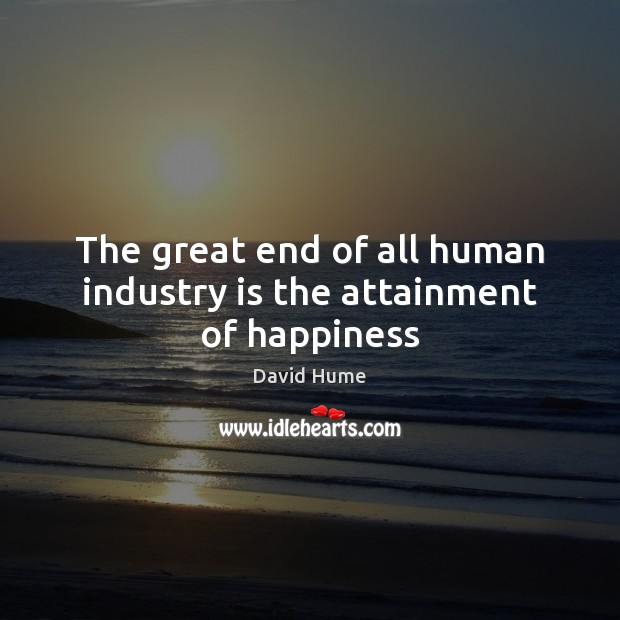 The great end of all human industry is the attainment of happiness David Hume Picture Quote