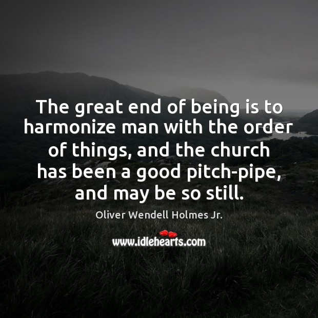 The great end of being is to harmonize man with the order Oliver Wendell Holmes Jr. Picture Quote