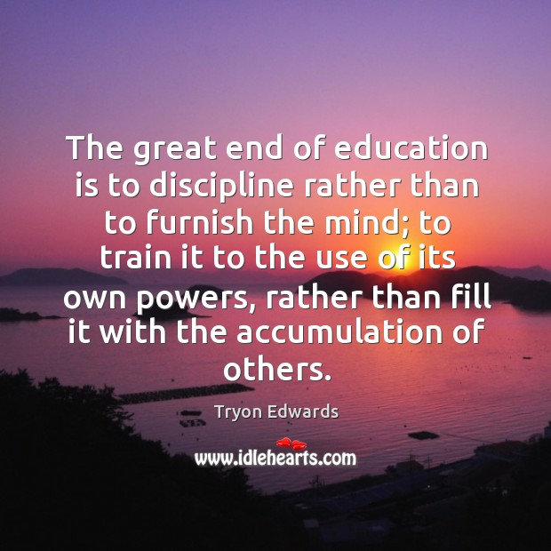 The great end of education is to discipline rather than to furnish the mind; to train it to Image
