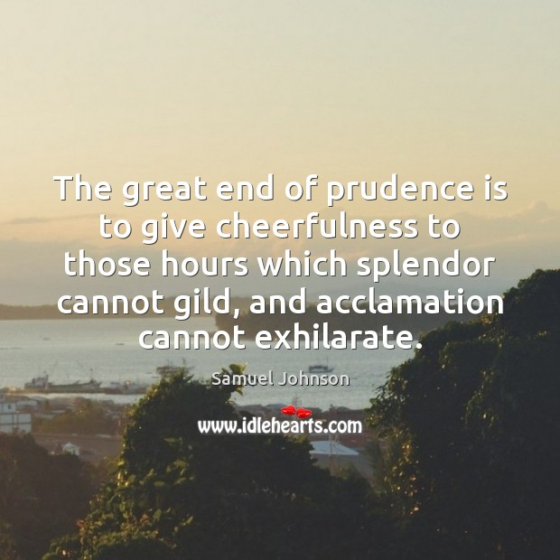The great end of prudence is to give cheerfulness to those hours Image
