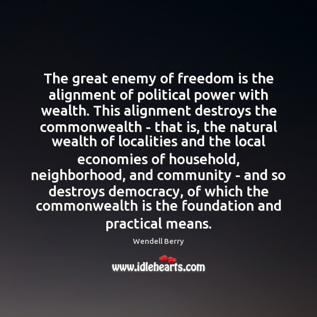 The great enemy of freedom is the alignment of political power with Wendell Berry Picture Quote