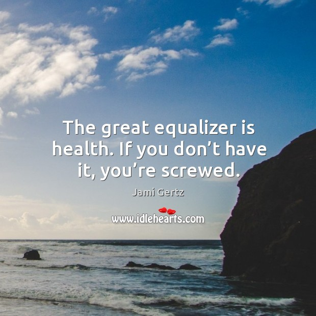 Image, The great equalizer is health. If you don't have it, you're screwed.