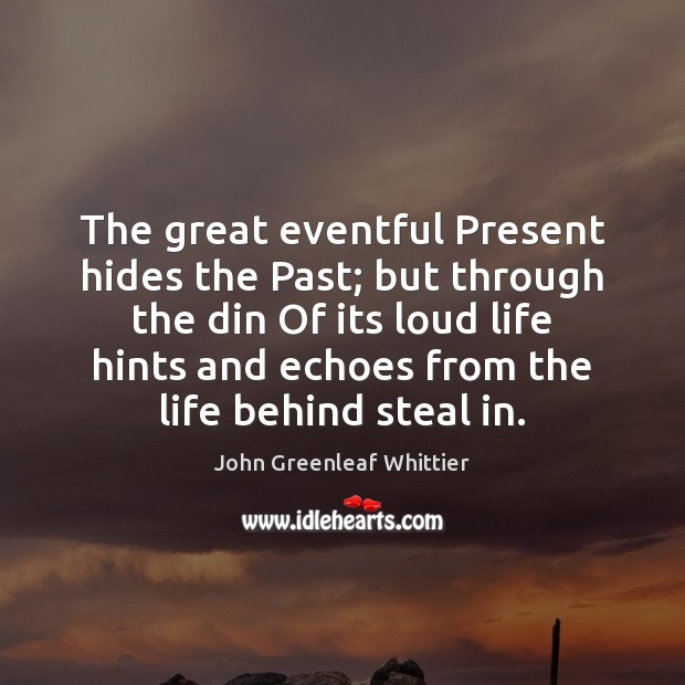 The great eventful Present hides the Past; but through the din Of John Greenleaf Whittier Picture Quote