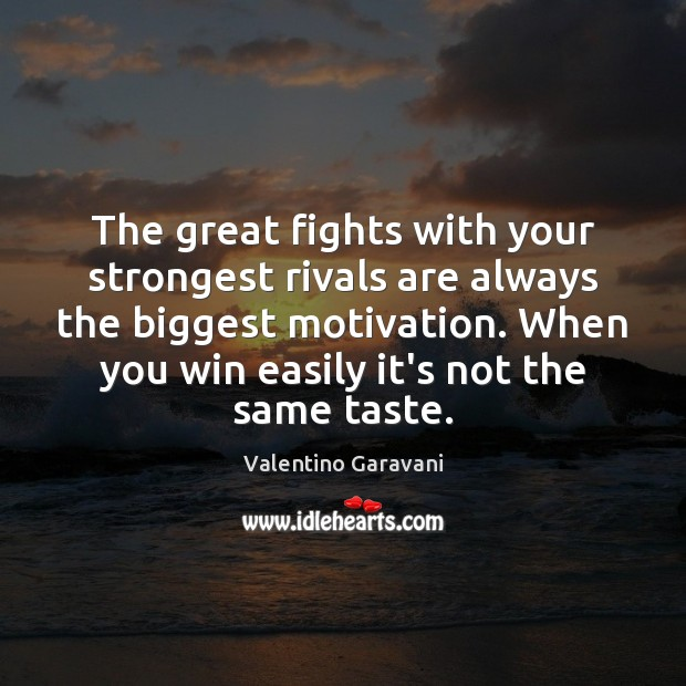 The great fights with your strongest rivals are always the biggest motivation. Image