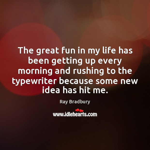 The great fun in my life has been getting up every morning Image