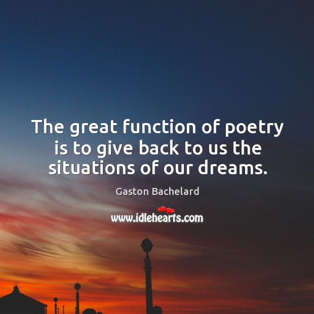 The great function of poetry is to give back to us the situations of our dreams. Image
