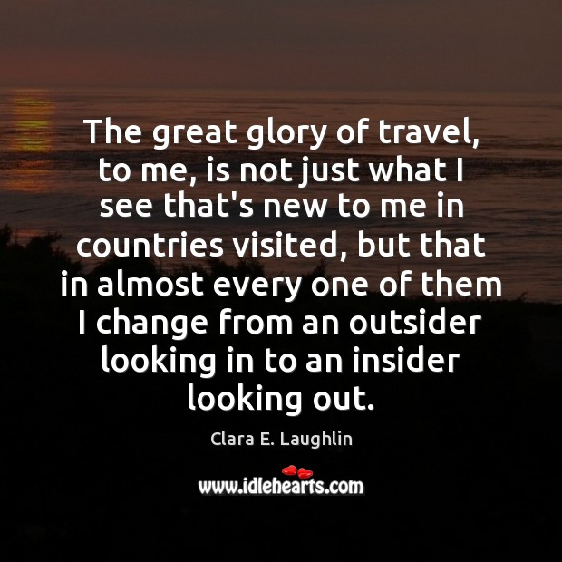 The great glory of travel, to me, is not just what I Image