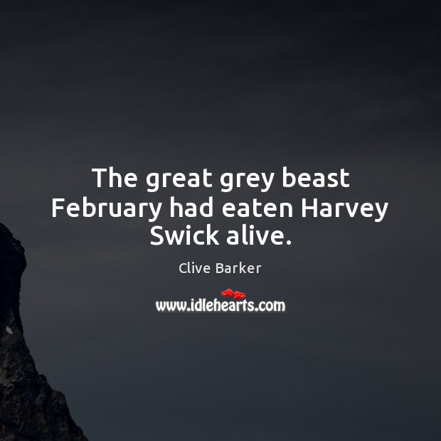 The great grey beast February had eaten Harvey Swick alive. Clive Barker Picture Quote