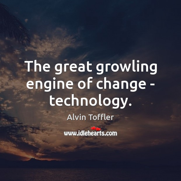 Image, The great growling engine of change – technology.