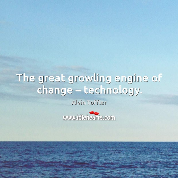 The great growling engine of change – technology. Image