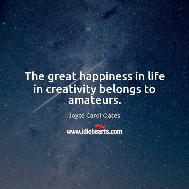 The great happiness in life in creativity belongs to amateurs. Image
