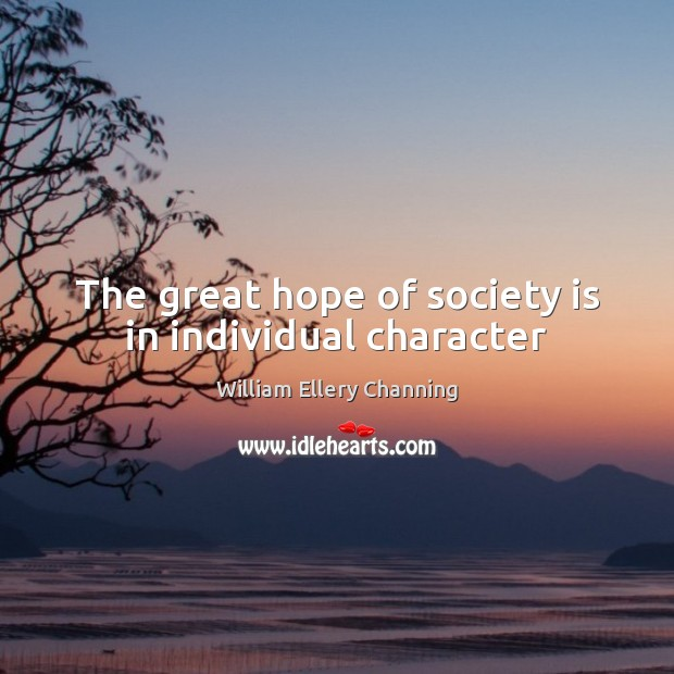 The great hope of society is in individual character William Ellery Channing Picture Quote