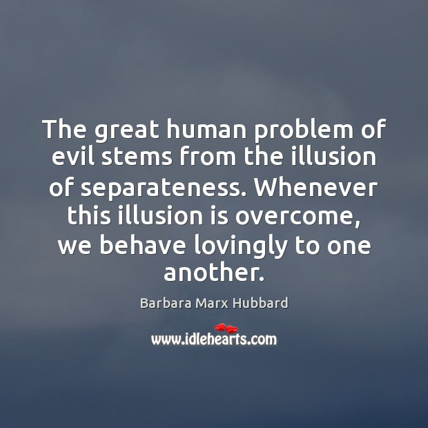 Image, The great human problem of evil stems from the illusion of separateness.
