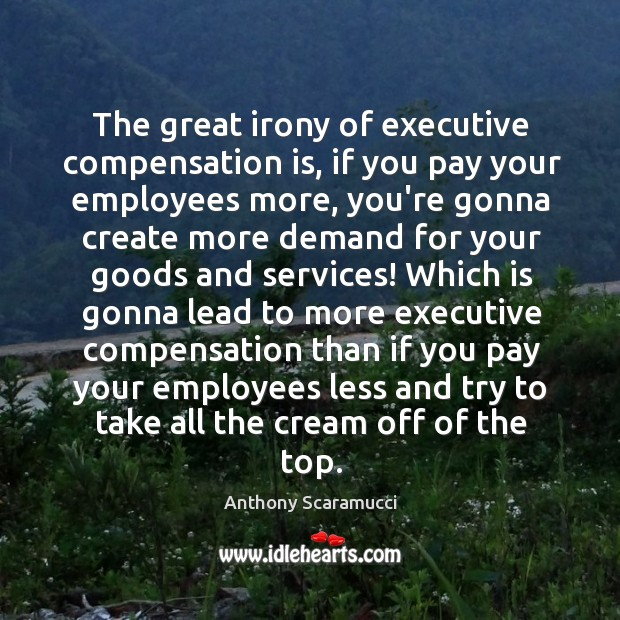 Image, The great irony of executive compensation is, if you pay your employees
